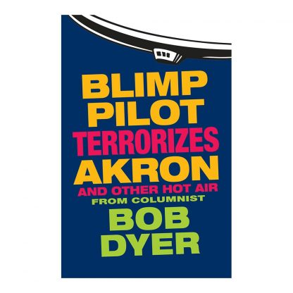 Blimp Pilot Terrorizes Akron (And Other Hot Air): From Columnist Bob Dyer of the Akron Beacon Journal, by Bob Dyer. Published by Gray & Company, Publishers. Front cover of book.