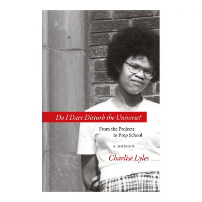 Do I Dare Disturb the Universe?: From the Projects to Prep School: A Memoir, by Charlise Lyles. Published by Gray & Company, Publishers. Front cover of book.