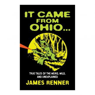 It Came From Ohio: True Tales of the Weird, Wild, and Unexplained, by James Renner. Published by Gray & Company, Publishers. Front cover of book.