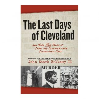 The Last Days of Cleveland: and More True Tales of Crime and Disaster from Cleveland's Past, by John Stark Bellamy II. Published by Gray & Company, Publishers. Front cover of book.