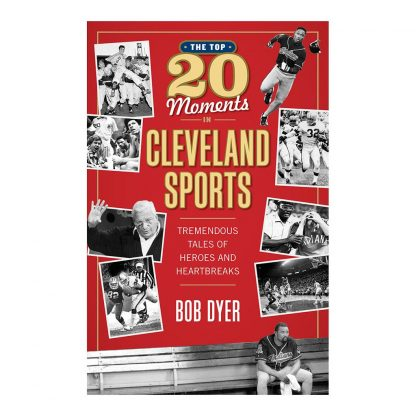 The Top 20 Moments in Cleveland Sports: Tremendous Tales of Heroes and Heartbreaks, by Bob Dyer. Published by Gray & Company, Publishers. Front cover of book.