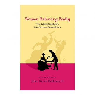 Women Behaving Badly: True Tales of Cleveland's Most Ferocious Female Killers: An Anthology, by John Stark Bellamy II. Published by Gray & Company, Publishers. Front cover of book.