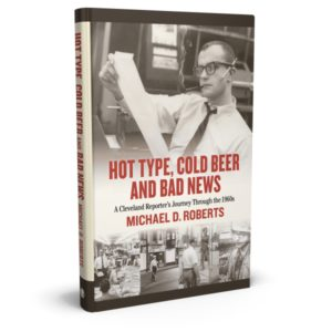 Hot Type, Cold Beer and Bad News: A Cleveland Reporter's Journey Through the 1960s, by Michael D. Roberts. Published by Gray & Company, Publishers. Front cover of book.