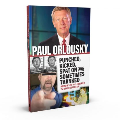 Punched, Kicked, Spat On, and Sometimes Thanked: Memoirs of a Cleveland TV News Reporter by Paul Orlousky