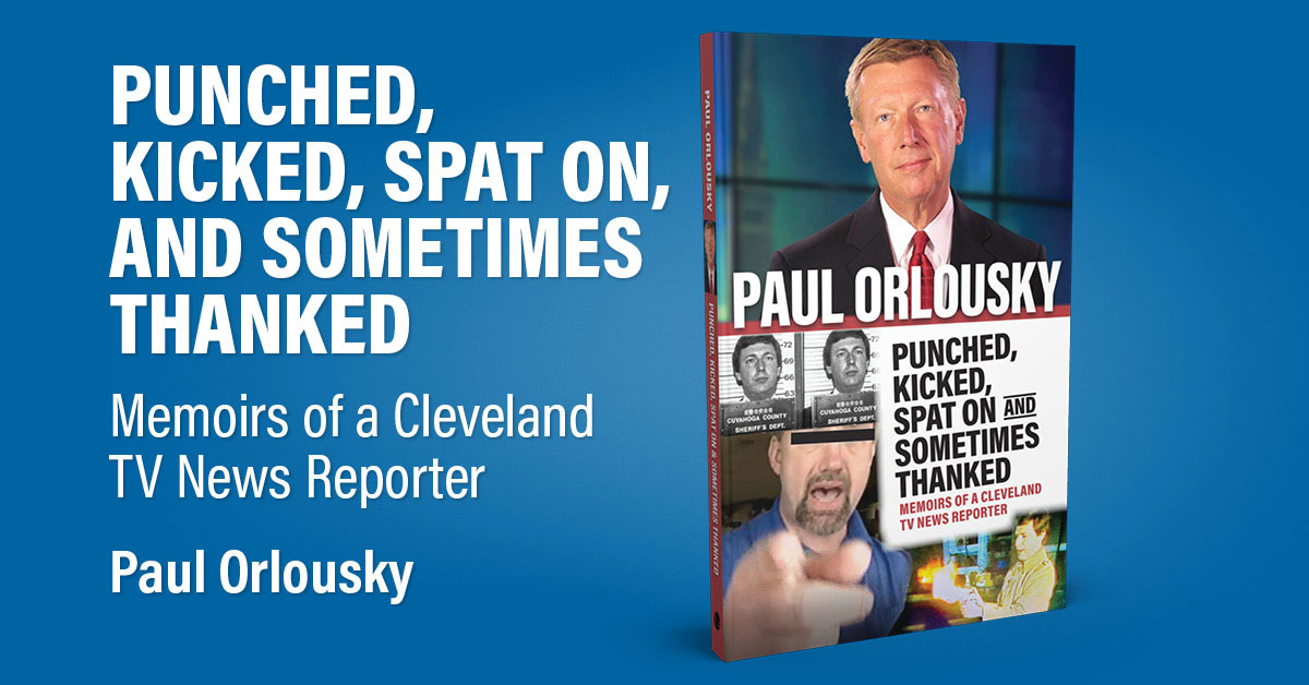 Punched, Kicked, Spat On, and Sometimes Thanked: Memoirs of a Cleveland TV Reporter by Paul Orlousky