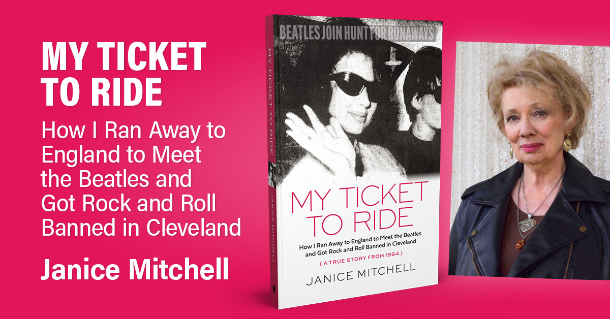 My Ticket to Ride: How I Ran Away to England to Meet the Beatles and Got Rock and Roll Banned in Cleveland by Janice Mitchell